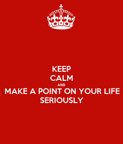 Poster: KEEP CALM AND MAKE A POINT ON YOUR LIFE SERIOUSLY