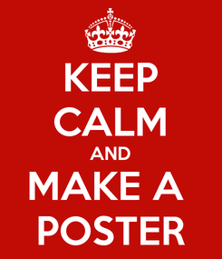 Poster: KEEP CALM AND MAKE A  POSTER