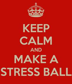 Poster: KEEP CALM AND MAKE A STRESS BALL
