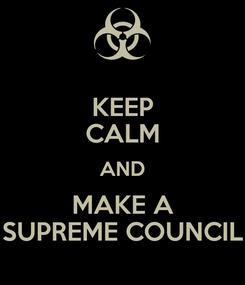 Poster: KEEP CALM AND MAKE A SUPREME COUNCIL