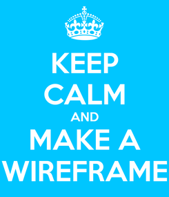Poster: KEEP CALM AND MAKE A WIREFRAME