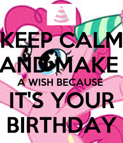 Poster: KEEP CALM AND MAKE  A WISH BECAUSE  IT'S YOUR BIRTHDAY