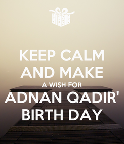 Poster: KEEP CALM AND MAKE A WISH FOR ADNAN QADIR' BIRTH DAY