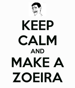 Poster: KEEP CALM AND MAKE A ZOEIRA
