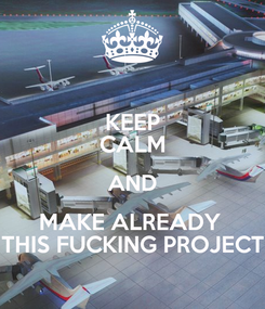 Poster: KEEP CALM AND MAKE ALREADY  THIS FUCKING PROJECT