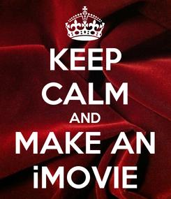 Poster: KEEP CALM AND MAKE AN iMOVIE