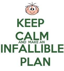 Poster: KEEP  CALM AND  MAKE AN  INFALLIBLE   PLAN