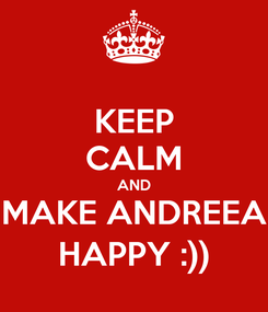 Poster: KEEP CALM AND MAKE ANDREEA HAPPY :))