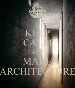 Poster: KEEP CALM AND MAKE ARCHITECTURE