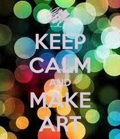 Poster: KEEP CALM AND MAKE ART