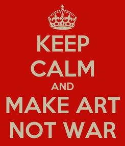 Poster: KEEP CALM AND MAKE ART NOT WAR