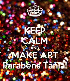 Poster: KEEP CALM AND MAKE ART Parabéns Tânia!