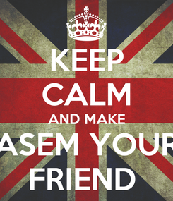 Poster: KEEP CALM AND MAKE ASEM YOUR FRIEND