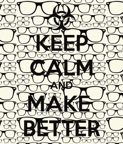 Poster: KEEP CALM AND MAKE  BETTER