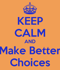 Poster: KEEP CALM AND Make Better Choices