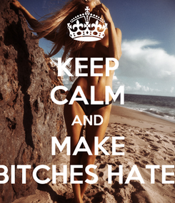 Poster: KEEP CALM AND MAKE BITCHES HATE!