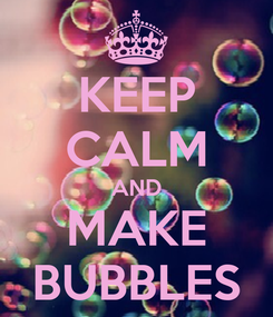 Poster: KEEP CALM AND MAKE BUBBLES