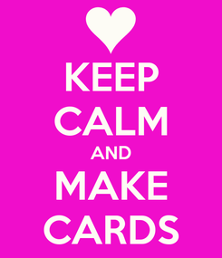 Poster: KEEP CALM AND MAKE CARDS