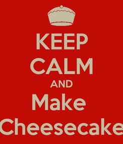 Poster: KEEP CALM AND Make  Cheesecake