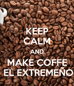 Poster: KEEP CALM AND MAKE COFFE  EL EXTREMEÑO