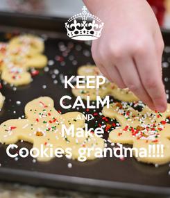 Poster: KEEP CALM AND Make  Cookies grandma!!!!