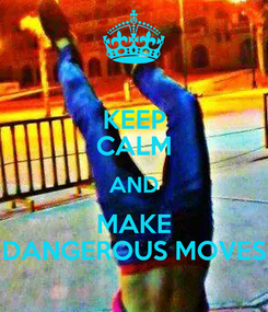 Poster: KEEP CALM AND MAKE DANGEROUS MOVES
