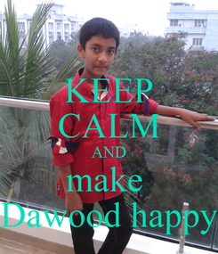 Poster: KEEP CALM AND make  Dawood happy