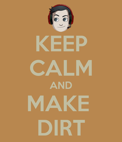 Poster: KEEP CALM AND MAKE  DIRT