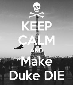 Poster: KEEP CALM AND Make Duke DIE