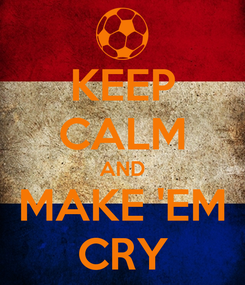 Poster: KEEP CALM AND MAKE 'EM CRY