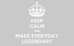 Poster: KEEP CALM AND MAKE EVERYDAY LEGENDARY