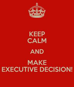 Poster: KEEP CALM AND MAKE EXECUTIVE DECISION!