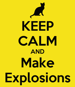 Poster: KEEP CALM AND Make Explosions