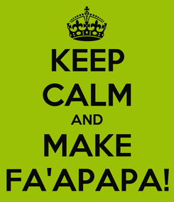 Poster: KEEP CALM AND MAKE FA'APAPA!