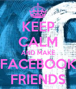 Poster: KEEP CALM AND MAKE FACEBOOK FRIENDS