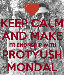 Poster: KEEP CALM AND MAKE  FRIENDNSHIP WITH PROTYUSH MONDAL