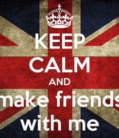 Poster: KEEP CALM AND make friends with me
