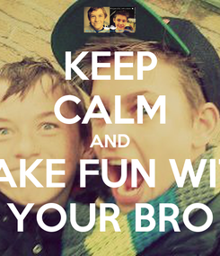Poster: KEEP CALM AND MAKE FUN WITH YOUR BRO