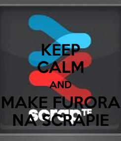 Poster: KEEP CALM AND MAKE FURORA NA SCRAPIE