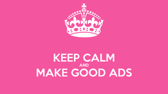 Poster:  KEEP CALM AND MAKE GOOD ADS