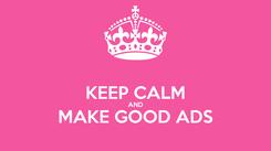 Poster:  KEEP CALM AND MAKE GOOD ADS
