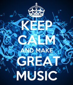 Poster: KEEP CALM AND MAKE  GREAT MUSIC