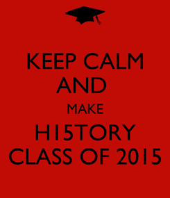 Poster: KEEP CALM AND  MAKE H15TORY CLASS OF 2015