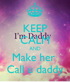 Poster: KEEP CALM AND Make her  Call u daddy