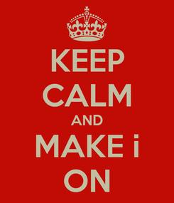 Poster: KEEP CALM AND MAKE i ON