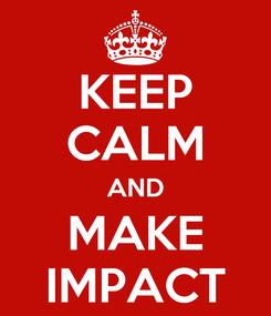Poster: KEEP CALM AND MAKE IMPACT