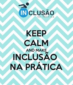 Poster: KEEP CALM AND MAKE    INCLUSÃO        NA PRÁTICA