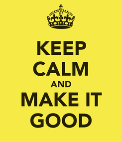 Poster: KEEP CALM AND MAKE IT GOOD