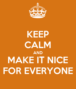 Poster: KEEP CALM AND MAKE IT NICE FOR EVERYONE