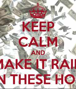 Poster: KEEP CALM AND MAKE IT RAIN ON THESE HOES